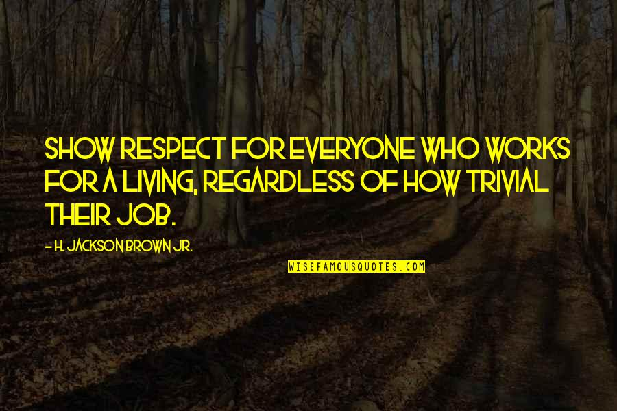 Respect Job Quotes By H. Jackson Brown Jr.: Show respect for everyone who works for a