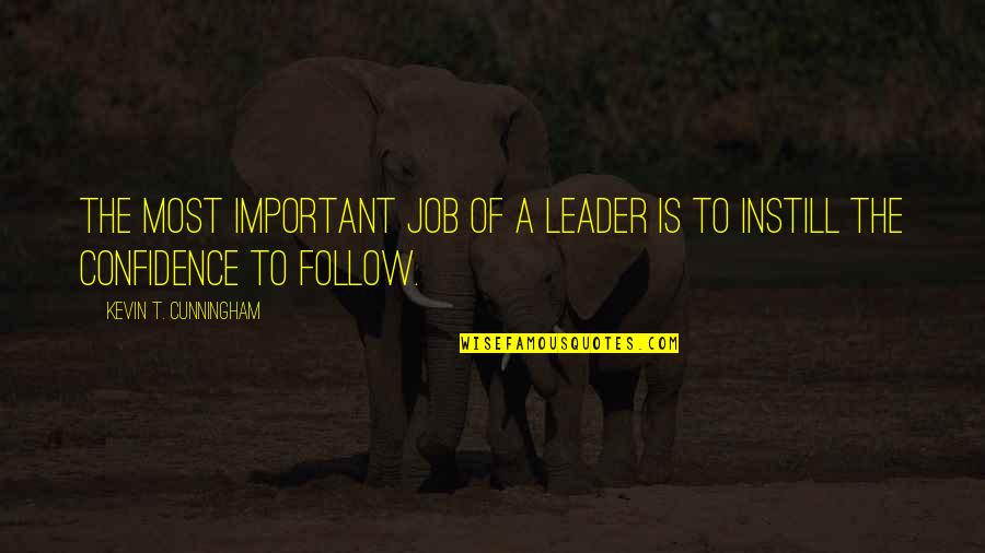 Respect Job Quotes By Kevin T. Cunningham: The most important job of a leader is