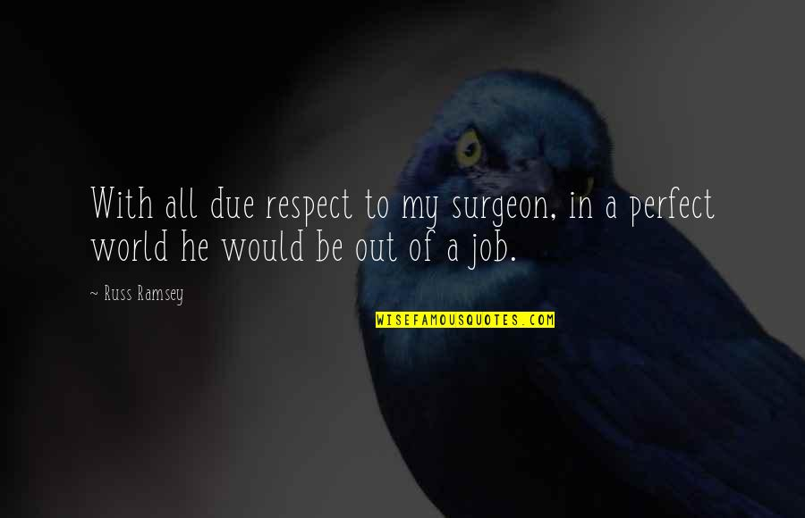 Respect Job Quotes By Russ Ramsey: With all due respect to my surgeon, in