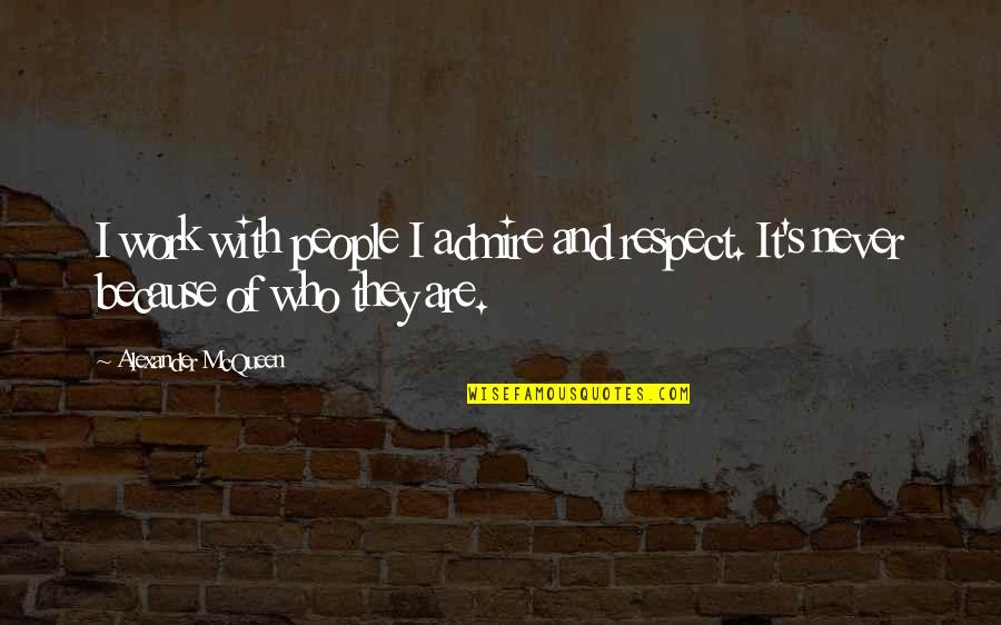 Respect Who You Are Quotes By Alexander McQueen: I work with people I admire and respect.