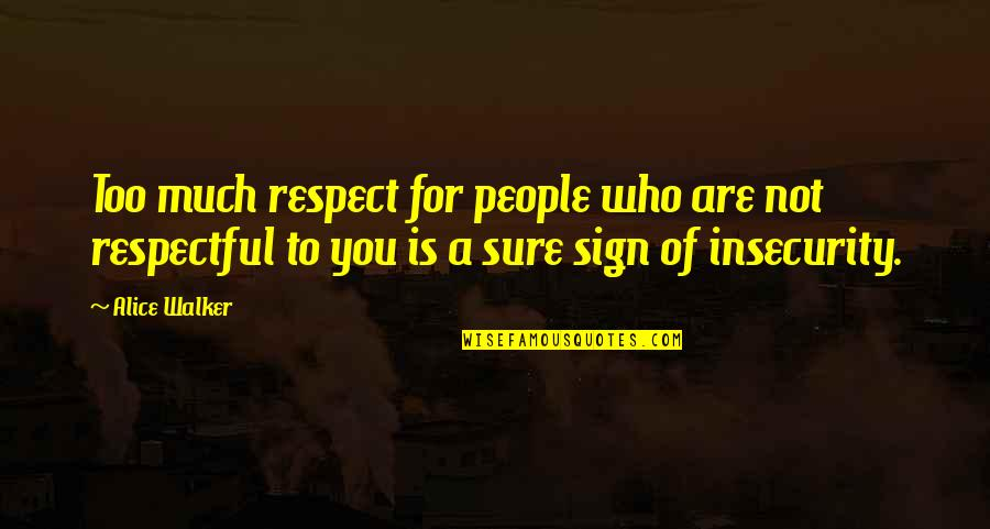 Respect Who You Are Quotes By Alice Walker: Too much respect for people who are not