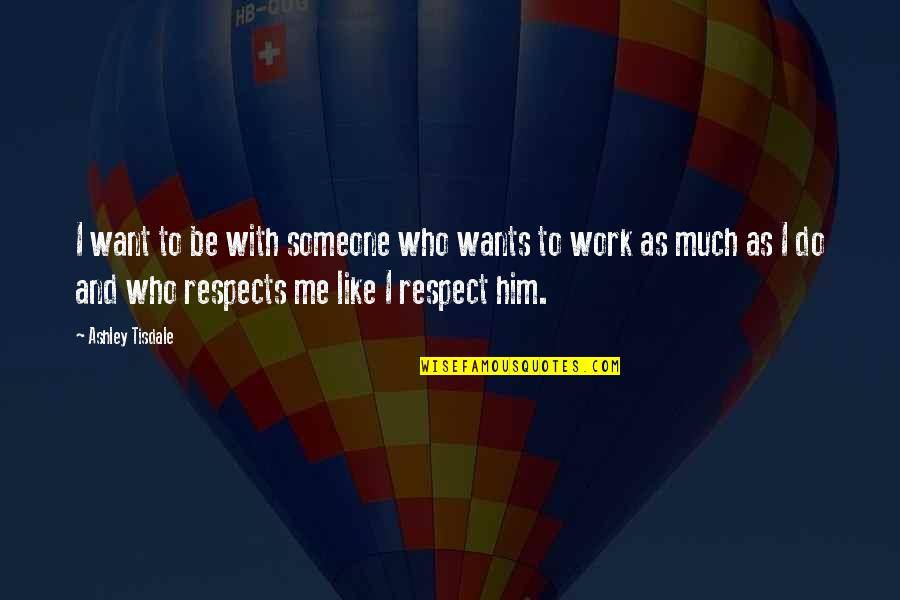 Respect Who You Are Quotes By Ashley Tisdale: I want to be with someone who wants