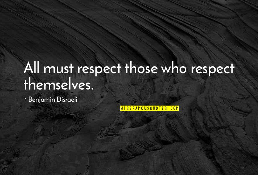 Respect Who You Are Quotes By Benjamin Disraeli: All must respect those who respect themselves.