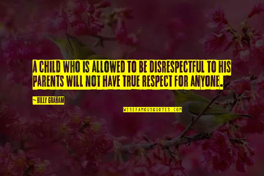 Respect Who You Are Quotes By Billy Graham: A child who is allowed to be disrespectful