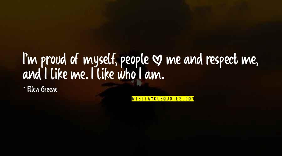 Respect Who You Are Quotes By Ellen Greene: I'm proud of myself, people love me and