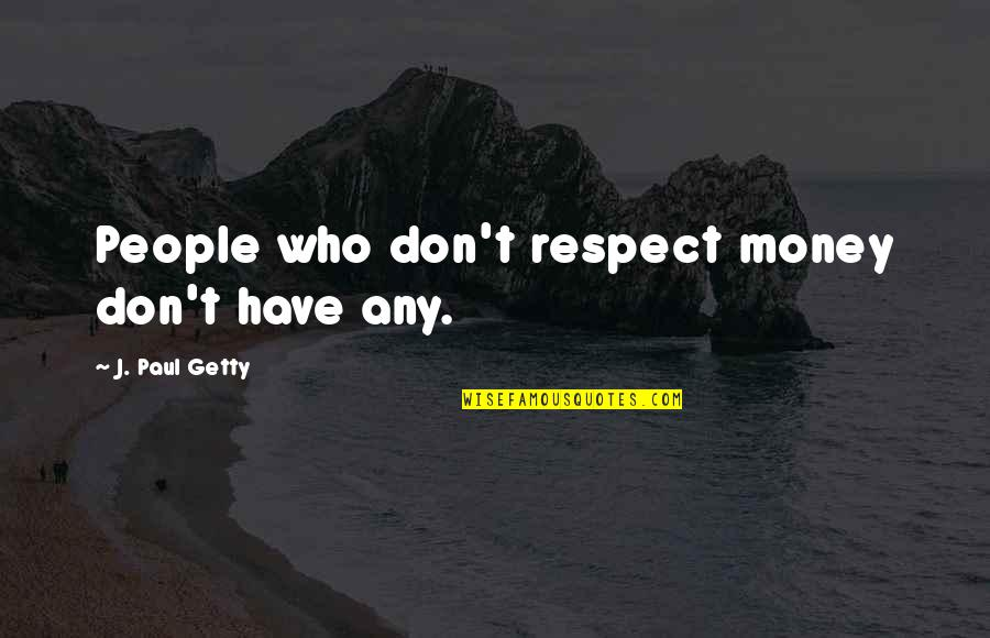 Respect Who You Are Quotes By J. Paul Getty: People who don't respect money don't have any.