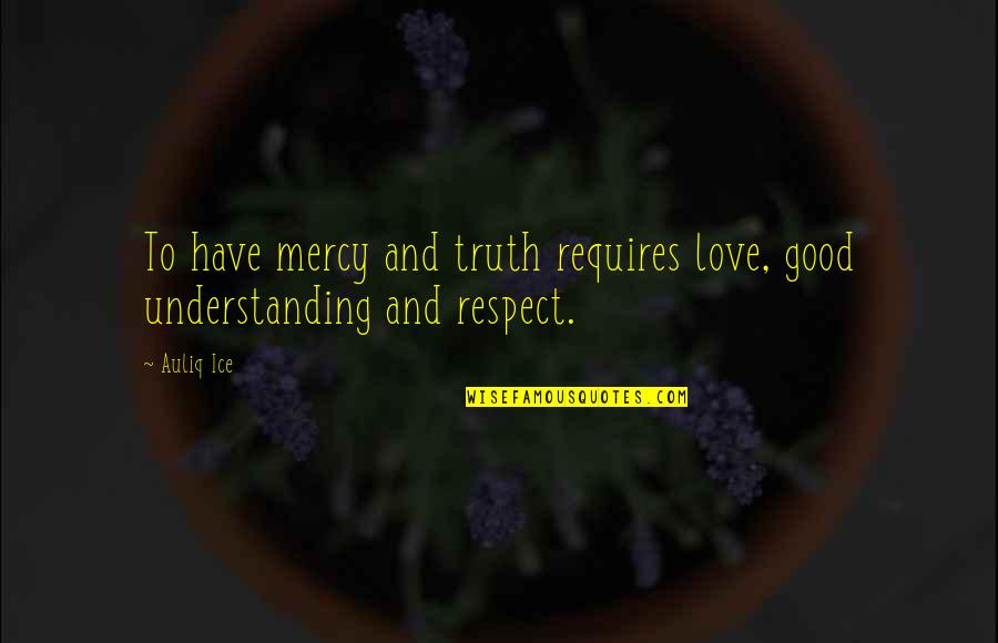 Respect Without Love Quotes By Auliq Ice: To have mercy and truth requires love, good