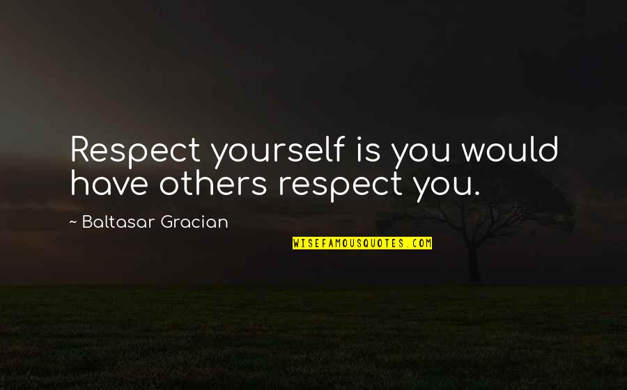 Respect Without Love Quotes By Baltasar Gracian: Respect yourself is you would have others respect