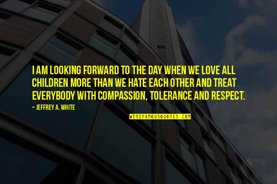 Respect Without Love Quotes By Jeffrey A. White: I am looking forward to the day when