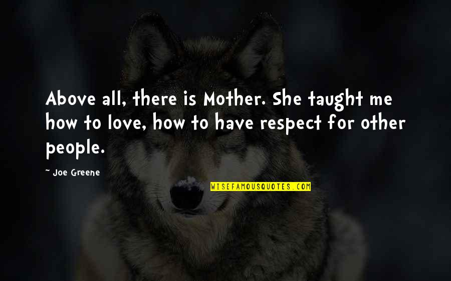 Respect Without Love Quotes By Joe Greene: Above all, there is Mother. She taught me