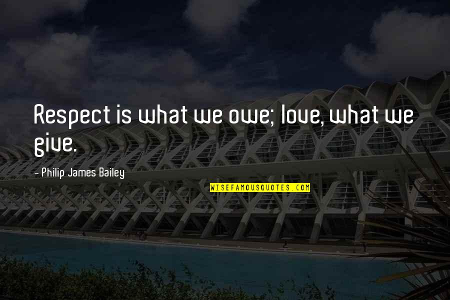Respect Without Love Quotes By Philip James Bailey: Respect is what we owe; love, what we
