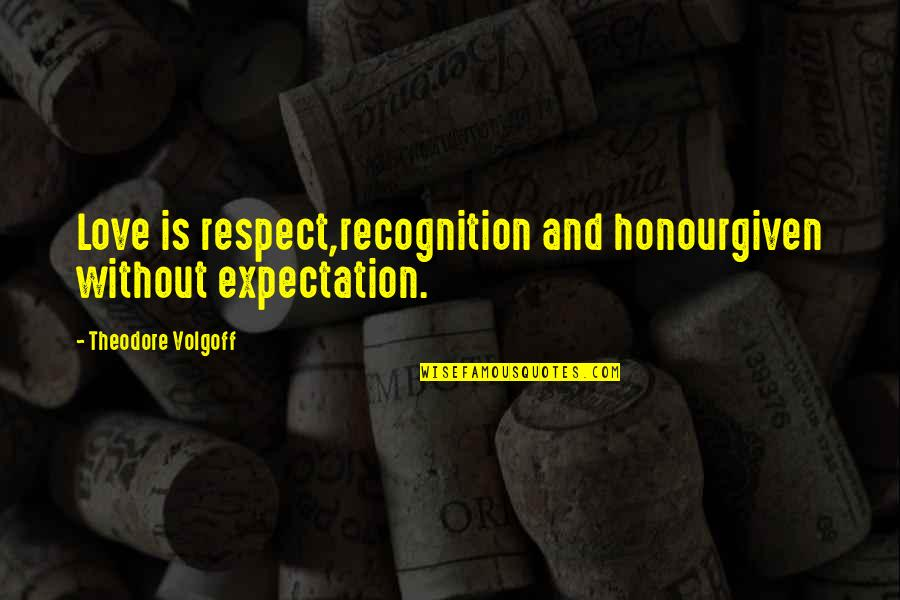 Respect Without Love Quotes By Theodore Volgoff: Love is respect,recognition and honourgiven without expectation.