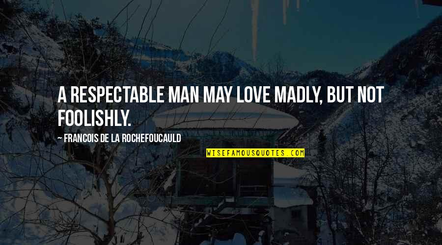 Respectable Man Quotes By Francois De La Rochefoucauld: A respectable man may love madly, but not