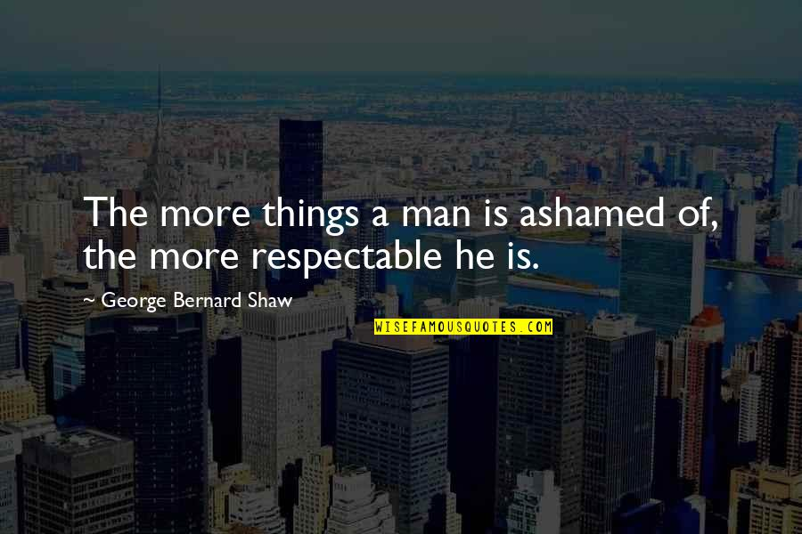 Respectable Man Quotes By George Bernard Shaw: The more things a man is ashamed of,