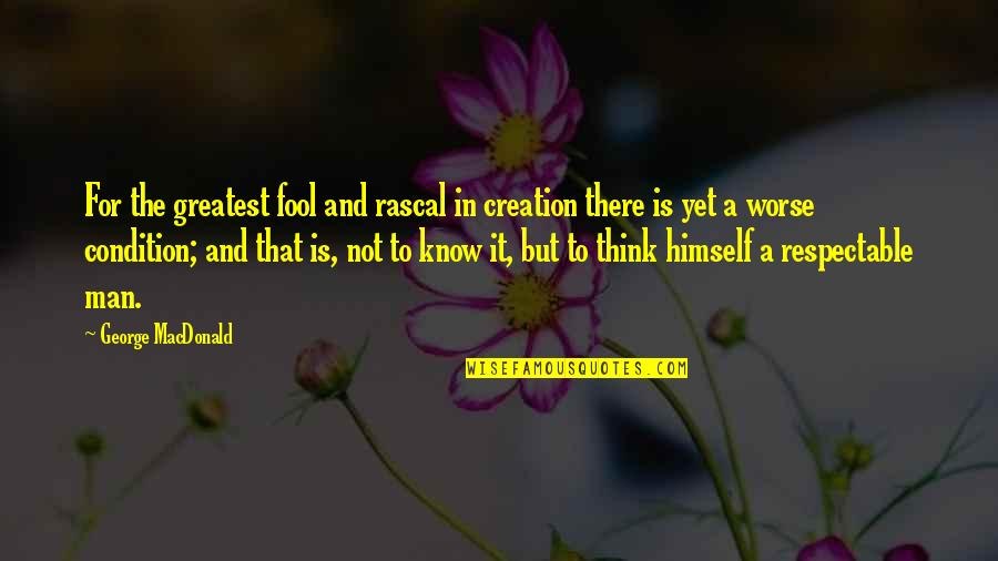Respectable Man Quotes By George MacDonald: For the greatest fool and rascal in creation
