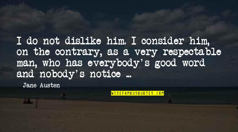 Respectable Man Quotes By Jane Austen: I do not dislike him. I consider him,