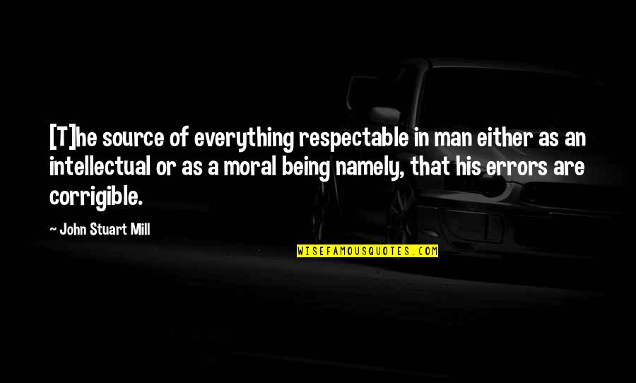 Respectable Man Quotes By John Stuart Mill: [T]he source of everything respectable in man either