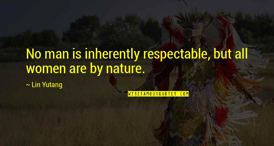 Respectable Man Quotes By Lin Yutang: No man is inherently respectable, but all women