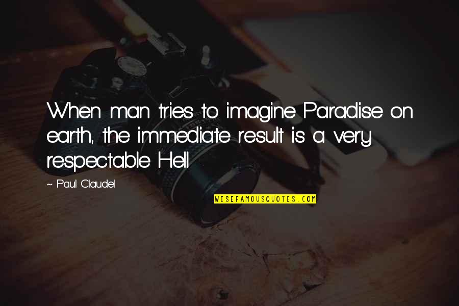 Respectable Man Quotes By Paul Claudel: When man tries to imagine Paradise on earth,