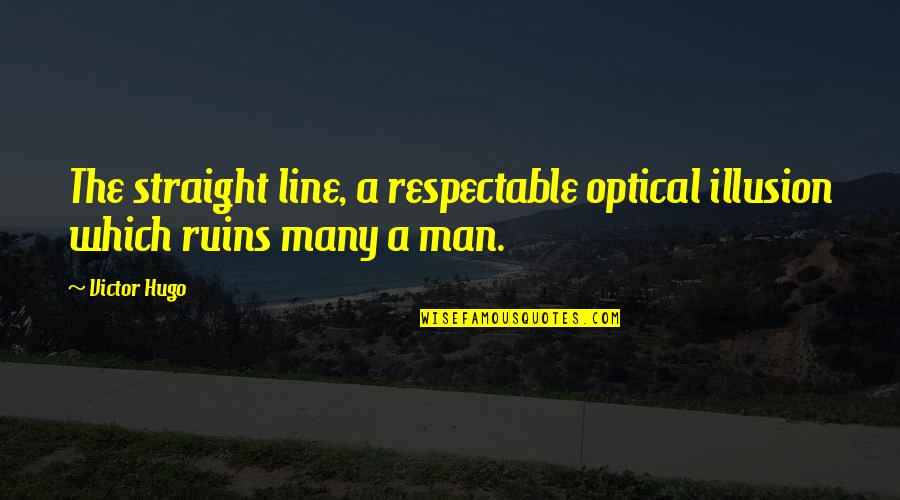 Respectable Man Quotes By Victor Hugo: The straight line, a respectable optical illusion which