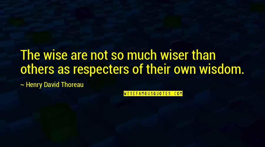 Respecters Quotes By Henry David Thoreau: The wise are not so much wiser than