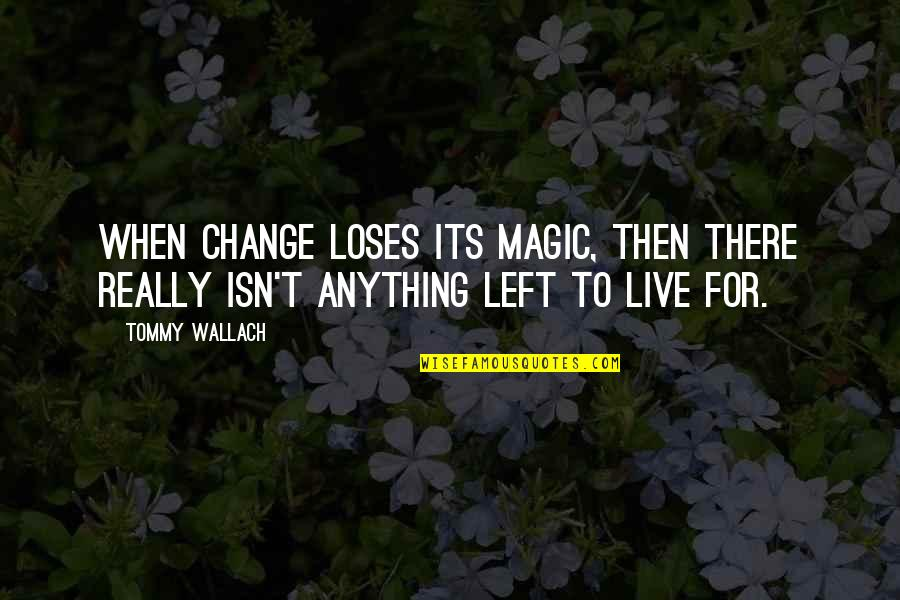 Respecters Quotes By Tommy Wallach: When change loses its magic, then there really