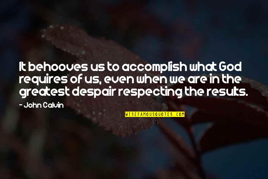 Respecting God Quotes By John Calvin: It behooves us to accomplish what God requires