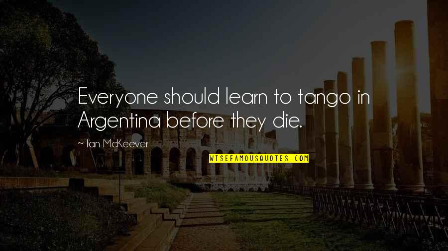 Respeto Sa Matanda Quotes By Ian McKeever: Everyone should learn to tango in Argentina before