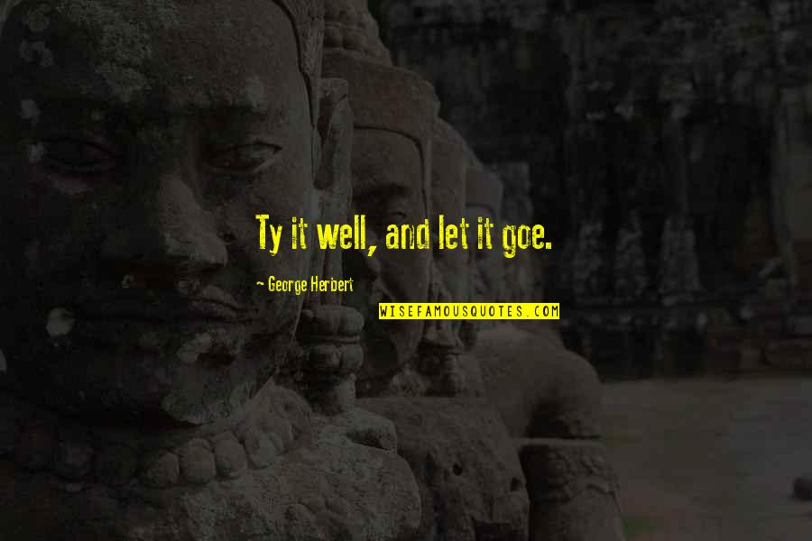 Respondents Quotes By George Herbert: Ty it well, and let it goe.