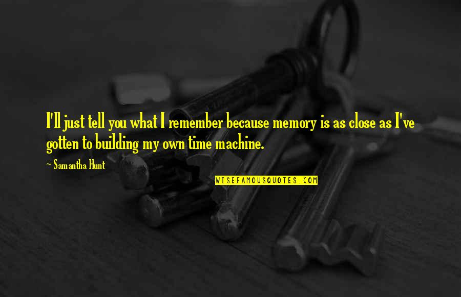 Respondents Quotes By Samantha Hunt: I'll just tell you what I remember because