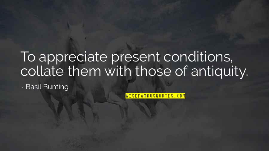 Responisble Quotes By Basil Bunting: To appreciate present conditions, collate them with those