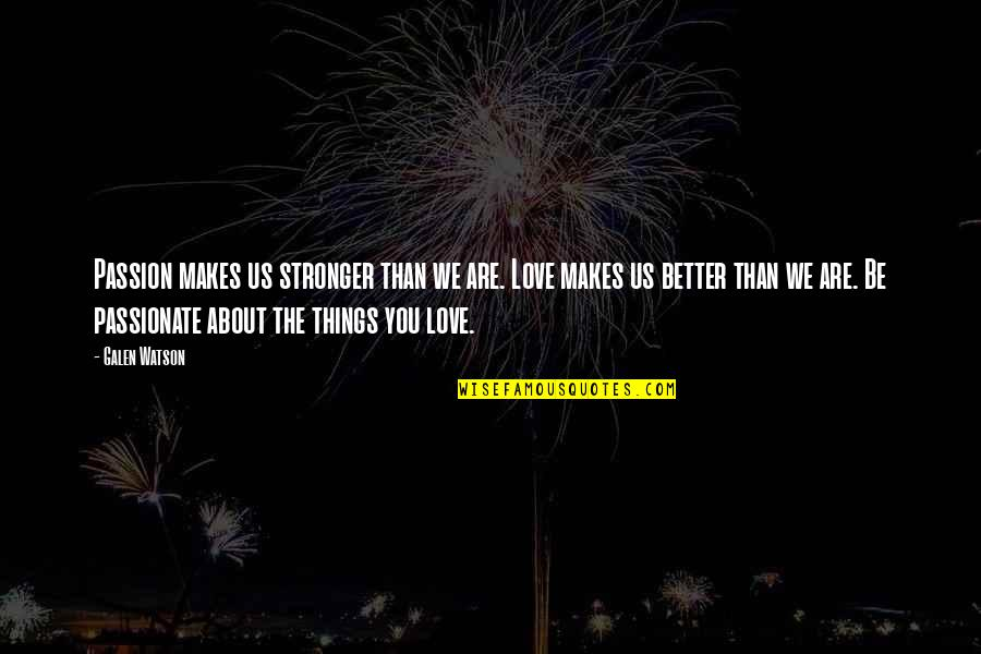 Responisble Quotes By Galen Watson: Passion makes us stronger than we are. Love