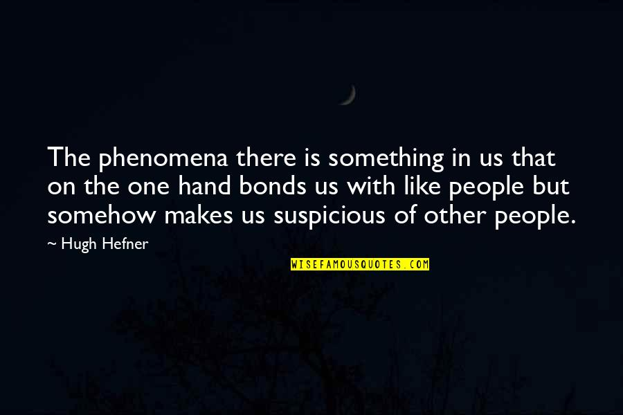Responisble Quotes By Hugh Hefner: The phenomena there is something in us that
