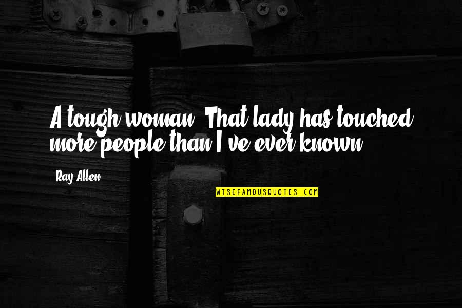 Responisble Quotes By Ray Allen: A tough woman. That lady has touched more