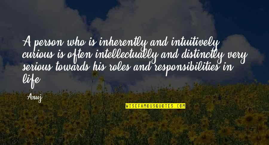 Responsibilities Quotes By Anuj: A person who is inherently and intuitively curious