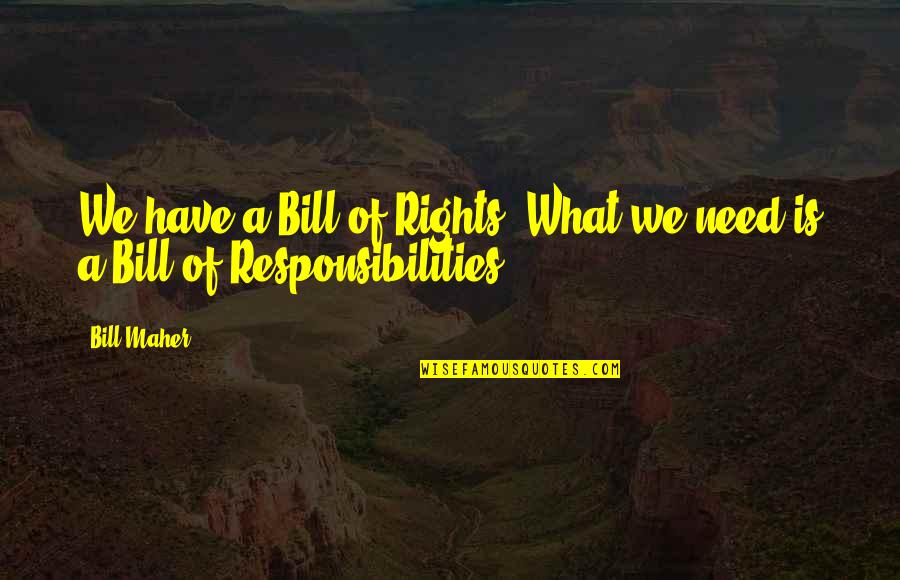 Responsibilities Quotes By Bill Maher: We have a Bill of Rights. What we