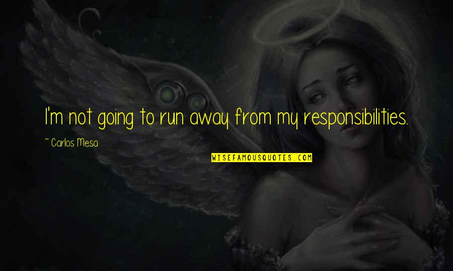 Responsibilities Quotes By Carlos Mesa: I'm not going to run away from my