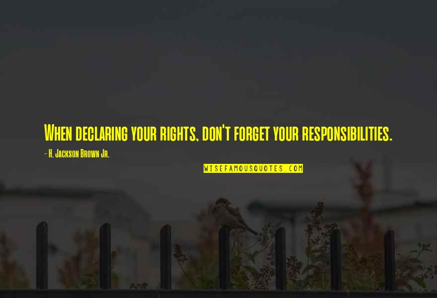 Responsibilities Quotes By H. Jackson Brown Jr.: When declaring your rights, don't forget your responsibilities.