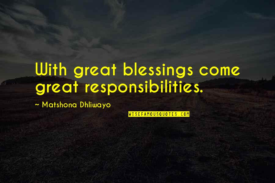 Responsibilities Quotes By Matshona Dhliwayo: With great blessings come great responsibilities.