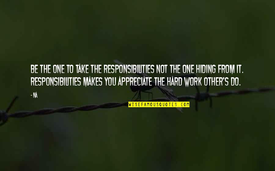 Responsibilities Quotes By Na: Be the one to take the responsibilities not