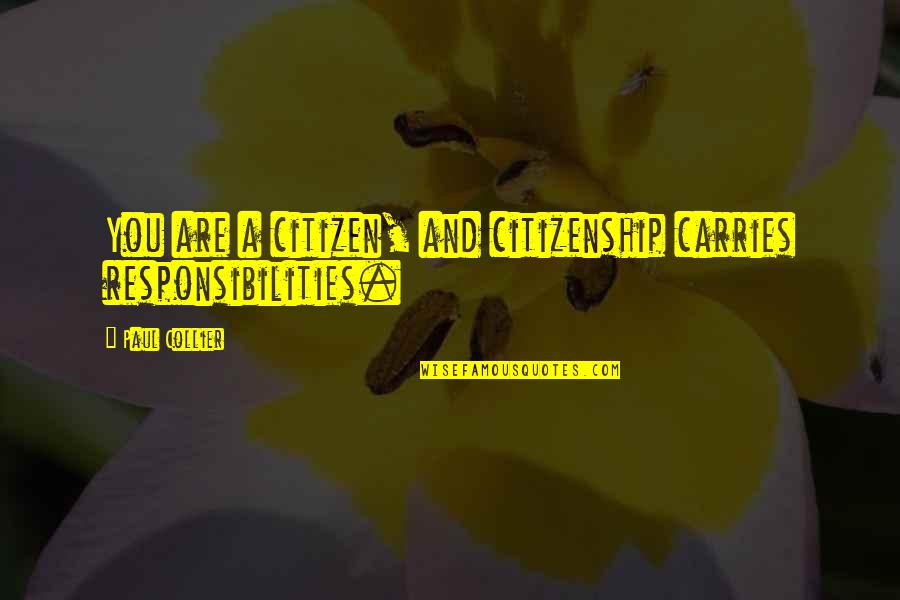 Responsibilities Quotes By Paul Collier: You are a citizen, and citizenship carries responsibilities.