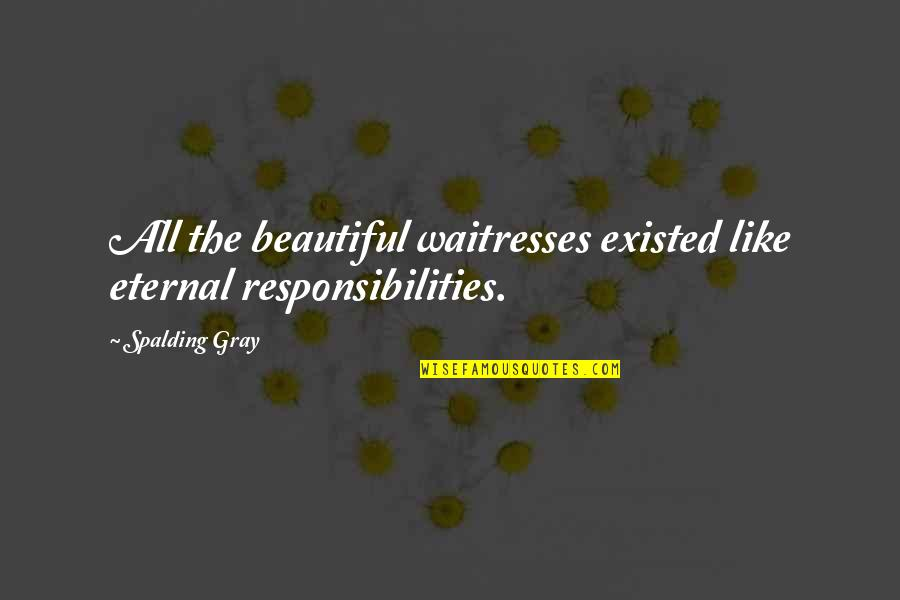 Responsibilities Quotes By Spalding Gray: All the beautiful waitresses existed like eternal responsibilities.