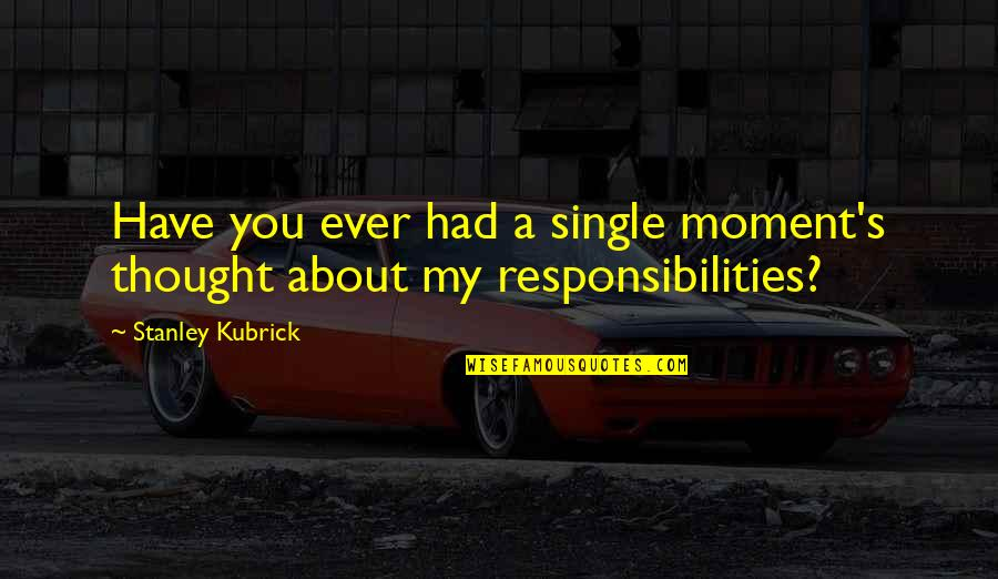 Responsibilities Quotes By Stanley Kubrick: Have you ever had a single moment's thought