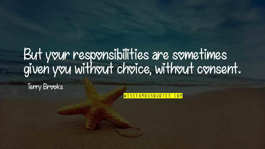 Responsibilities Quotes By Terry Brooks: But your responsibilities are sometimes given you without