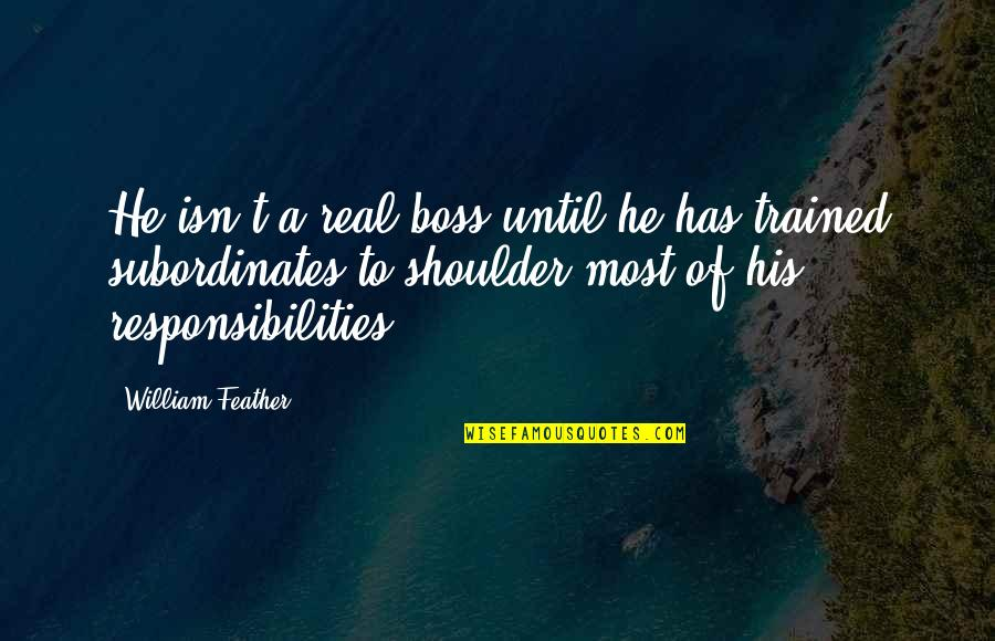 Responsibilities Quotes By William Feather: He isn't a real boss until he has