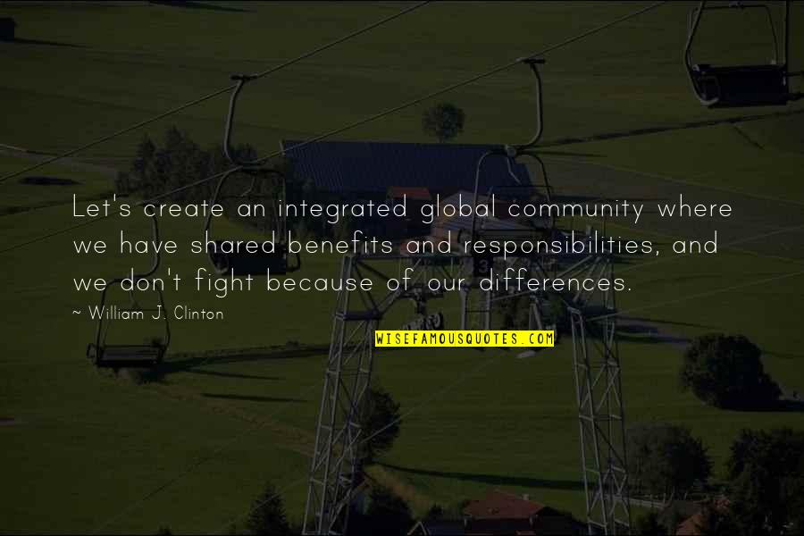 Responsibilities Quotes By William J. Clinton: Let's create an integrated global community where we