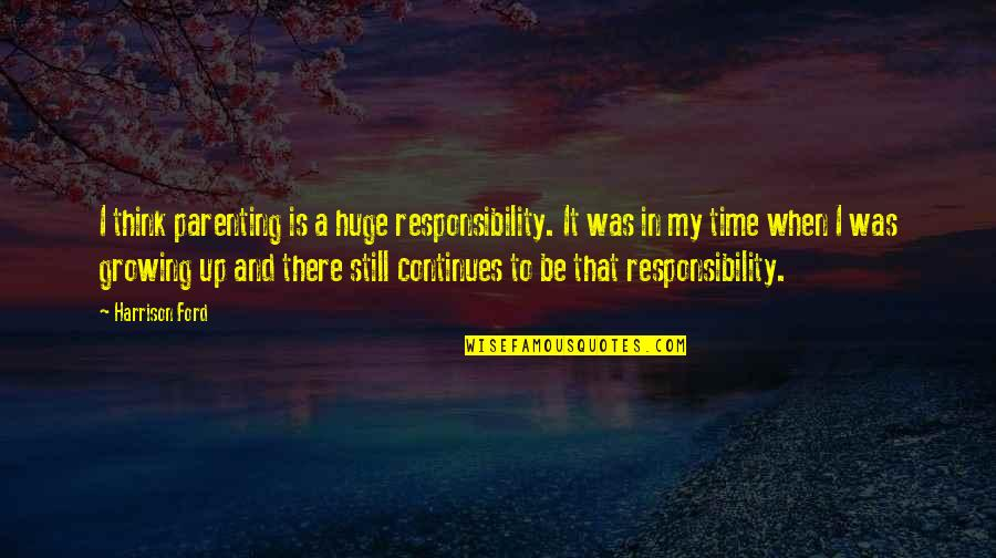Responsibility And Growing Up Quotes By Harrison Ford: I think parenting is a huge responsibility. It