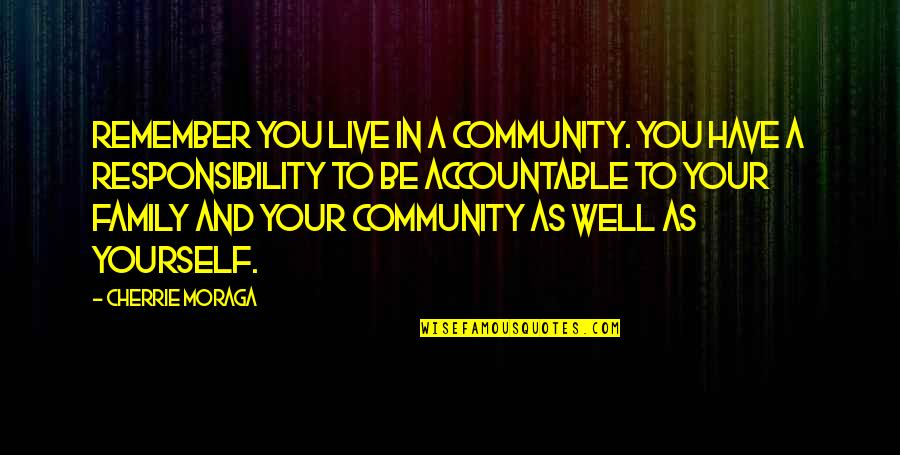 Responsibility Of Leadership Quotes By Cherrie Moraga: Remember you live in a community. You have