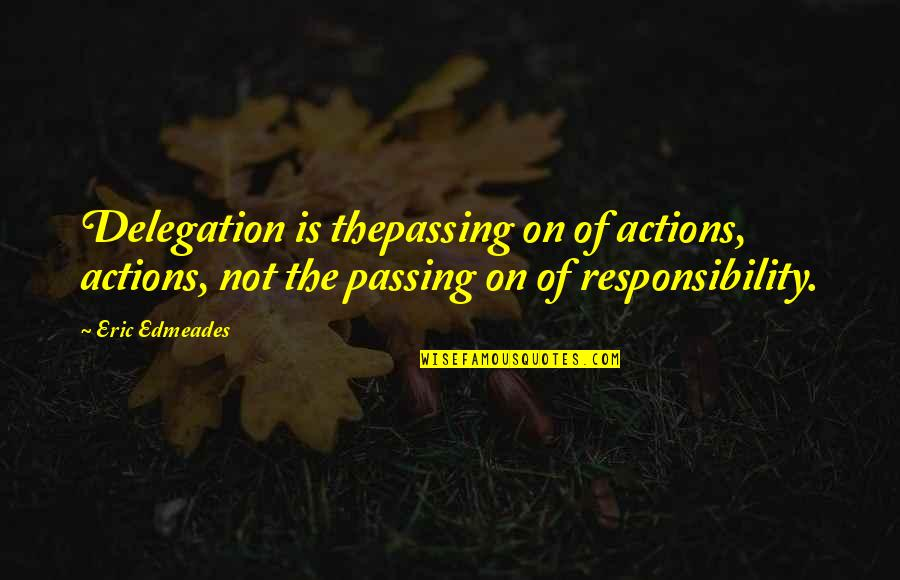 Responsibility Of Leadership Quotes By Eric Edmeades: Delegation is thepassing on of actions, actions, not