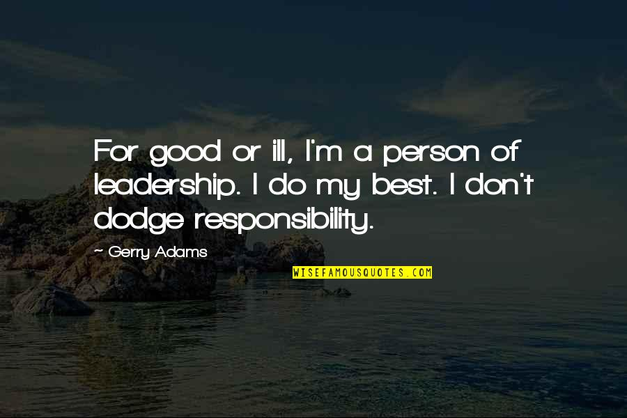 Responsibility Of Leadership Quotes By Gerry Adams: For good or ill, I'm a person of